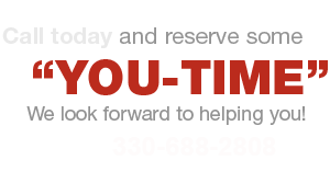 "Call 330-688-2808 today and reserve some ""YOU-TIME"" - We look forward to helping you!"